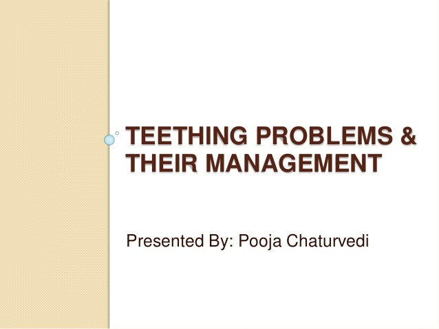TEETHING PROBLEMS & THEIR MANAGEMENT Presented By: Pooja Chaturvedi