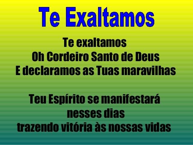Te exaltamosOh Cordeiro Santo de DeusE declaramos as Tuas maravilhasTeu Espírito se manifestaránesses diastrazendo vitória...