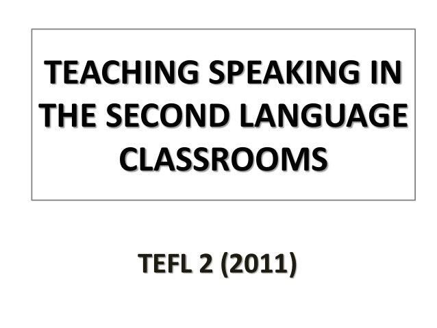 TEACHING SPEAKING INTHE SECOND LANGUAGE     CLASSROOMS     TEFL 2 (2011)