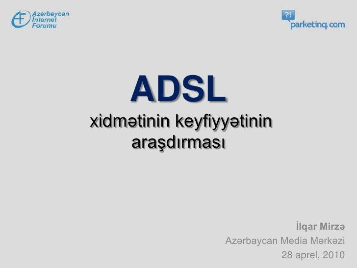 ADSLxidmətinin keyfiyyətinin araşdırması<br />İlqar Mirzə<br />Azərbaycan Media Mərkəzi <br />28 aprel, 2010<br />