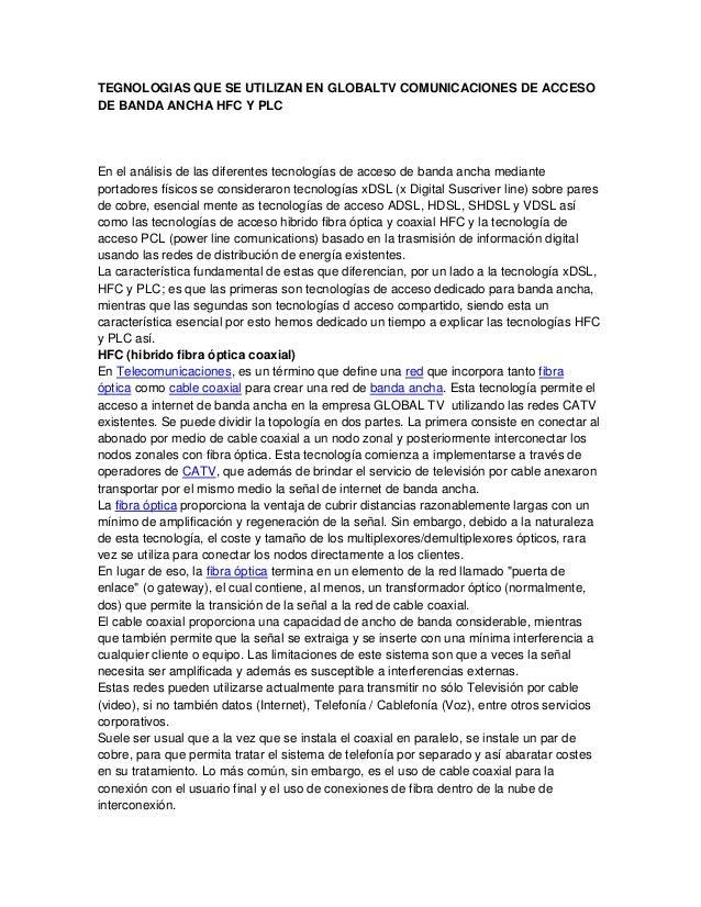 TEGNOLOGIAS QUE SE UTILIZAN EN GLOBALTV COMUNICACIONES DE ACCESODE BANDA ANCHA HFC Y PLCEn el análisis de las diferentes t...