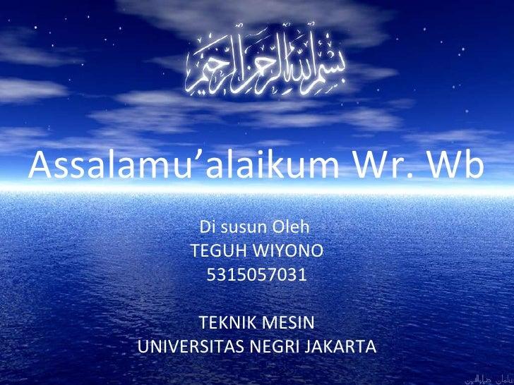 Assalamu'alaikum Wr. Wb Di susun Oleh  TEGUH WIYONO 5315057031 TEKNIK MESIN UNIVERSITAS NEGRI JAKARTA