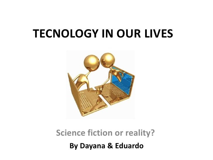 TECNOLOGY IN OUR LIVES   Science fiction or reality?      By Dayana & Eduardo