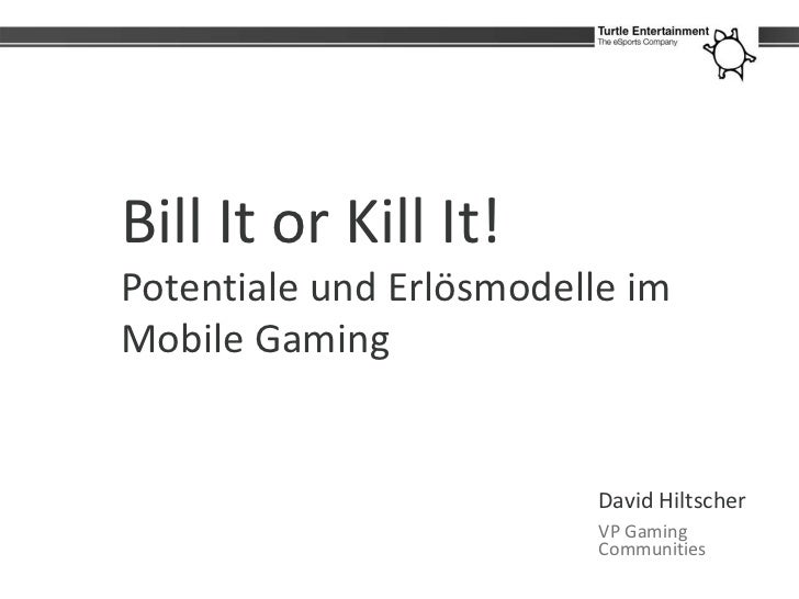 Bill It or Kill It!Potentiale und Erlösmodelle imMobile Gaming                          David Hiltscher                   ...