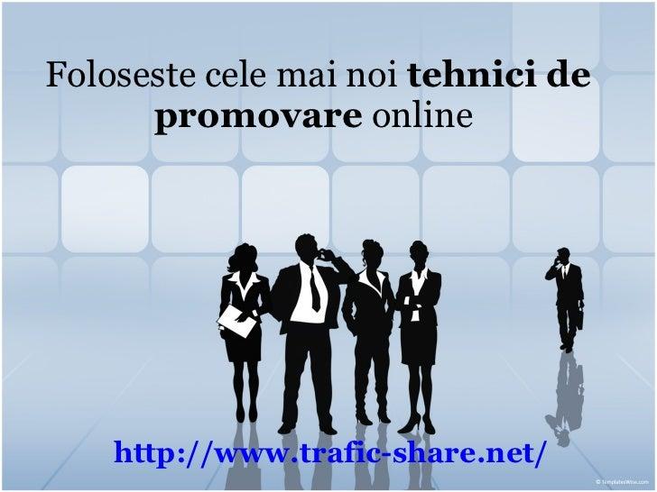 Foloseste cele mai noi  tehnici de promovare  online   http:// www.trafic-share.net /