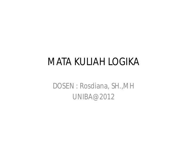 MATA KULIAH LOGIKA DOSEN : Rosdiana, SH.,MH      UNIBA@2012