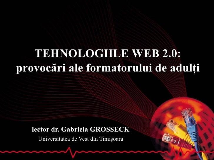 TEHNOLOGIILE WEB 2.0 : pr ovoc ări ale formatorului de adulţi lector dr. Gabriela GROSSECK Universitatea de Vest din Timiş...