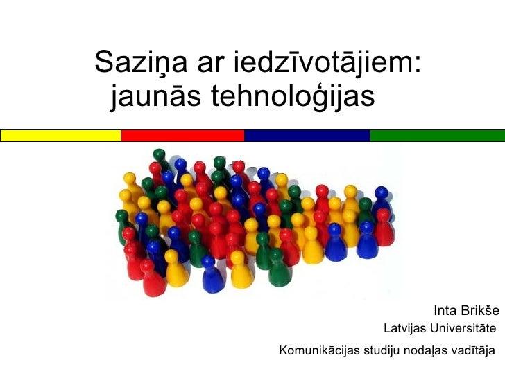 Saziņa ar iedzīvotājiem:  jaunās tehnoloģijas Inta Brikše Latvijas Universitāte  Komunikācijas studiju nodaļas vadītāja