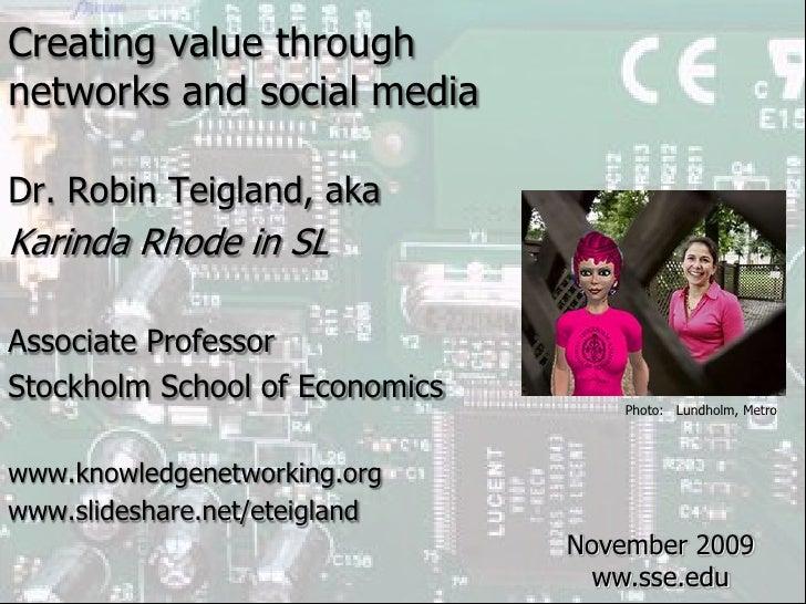 Creating value through <br />networks and social media<br />Dr. Robin Teigland, aka<br />Karinda Rhode in SL<br />Associat...