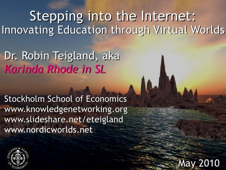 Stepping into the Internet: Innovating Education through Virtual Worlds Dr. Robin Teigland, aka Karinda Rhode in SL Stockh...