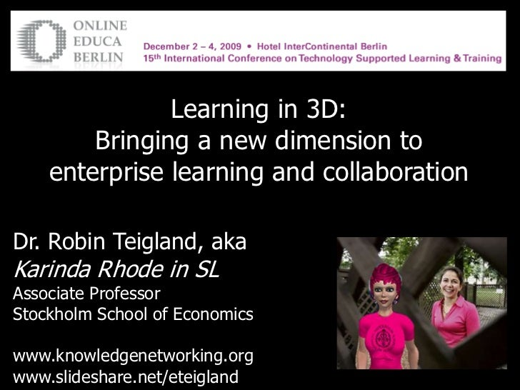 Learning in 3D: <br />Bringing a new dimension to enterprise learning and collaboration<br />Dr. Robin Teigland, aka<br />...