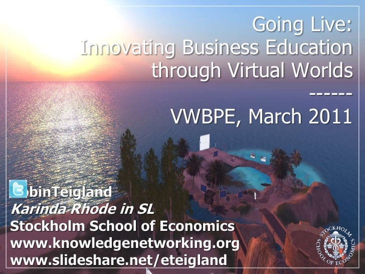 Going Live: Innovating Business Education through Virtual Worlds ------VWBPE, March 2011<br />RobinTeigland<br />Karinda R...