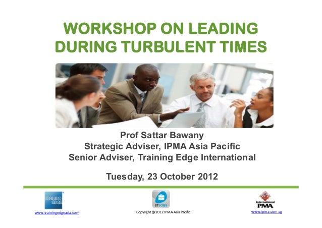 WORKSHOP ON LEADING DURING TURBULENT TIMES  Prof Sattar Bawany Strategic Adviser, IPMA Asia Pacific Senior Adviser, Traini...