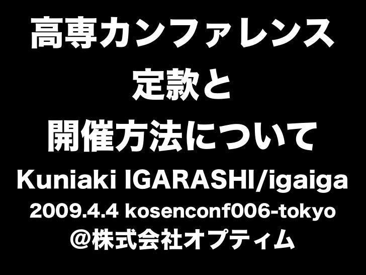 高専カンファレンス 定款と 開催方法について Kuniaki IGARASHI/igaiga 2009.4.4 kosenconf006-tokyo @株式会社オプティム