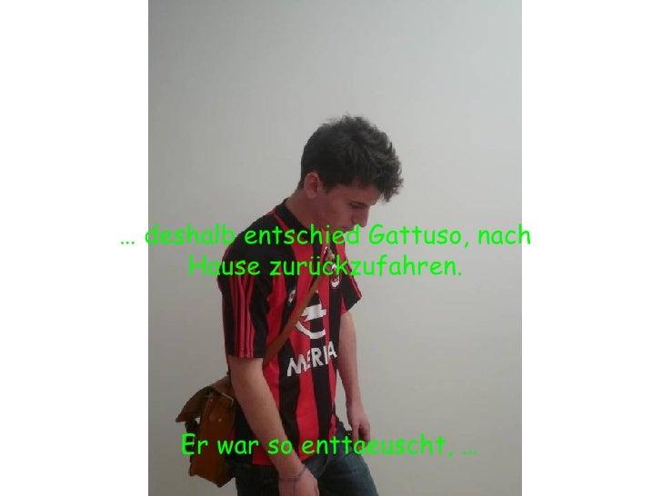 …  deshalb entschied Gattuso, nach Hause zur ückzufahren. Er war so enttaeuscht , …