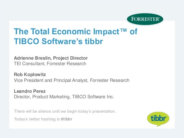 The Total Economic Impact™ of TIBCO Software's tibbr Adrienne Breslin, Project Director TEI Consultant, Forrester Research...