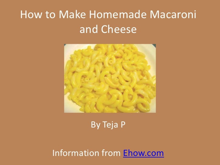 How to Make Homemade Macaroni          and Cheese             By Teja P     Information from Ehow.com