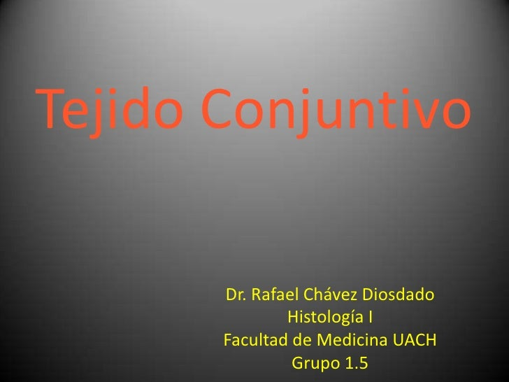 Tejido Conjuntivo<br />Dr. Rafael Chávez Diosdado<br />Histología I<br />Facultad de Medicina UACH<br />Grupo 1.5<br />