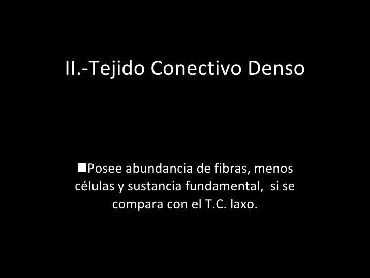II.-Tejido Conectivo Denso <ul><li>Posee abundancia de fibras, menos células y sustancia fundamental,  si se compara con e...