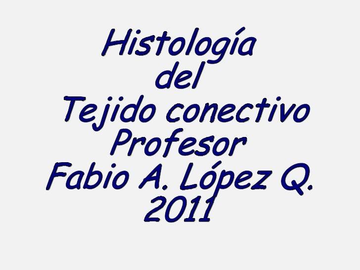 Histología  del  Tejido conectivo Profesor  Fabio A. López Q. 2011