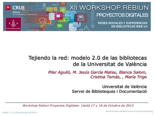 Tejiendo la red: modelo 2.0 de las bibliotecas de la Universitat de València Pilar Aguiló, M. Jesús García Mateu, Blanca S...