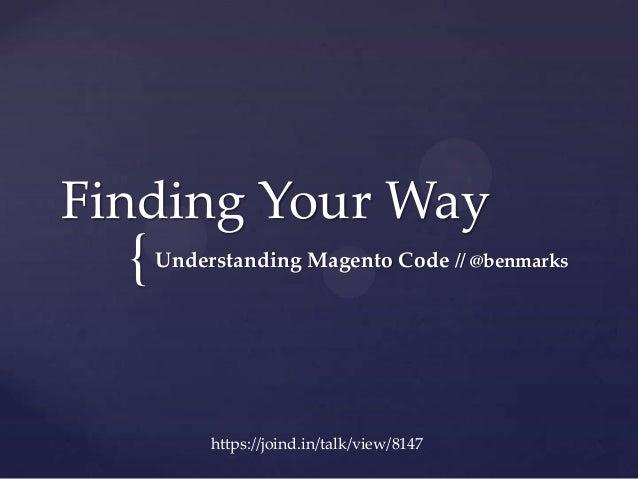 {Finding Your WayUnderstanding Magento Code // @benmarkshttps://joind.in/talk/view/8147