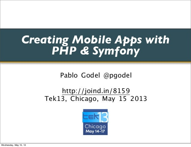 Creating Mobile Apps withPHP & SymfonyPablo Godel @pgodelhttp://joind.in/8159Tek13, Chicago, May 15 2013Wednesday, May 15,...