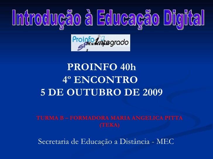 Introdução à Educação Digital PROINFO 40h 4º ENCONTRO  5 DE OUTUBRO DE 2009 TURMA B – FORMADORA MARIA ANGELICA PITTA (TEKA...