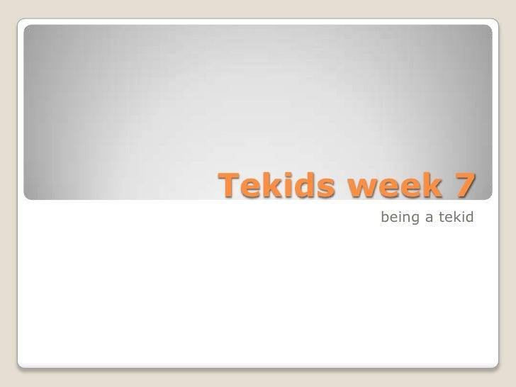Tekids week 7  <br />                               being a tekid  <br />