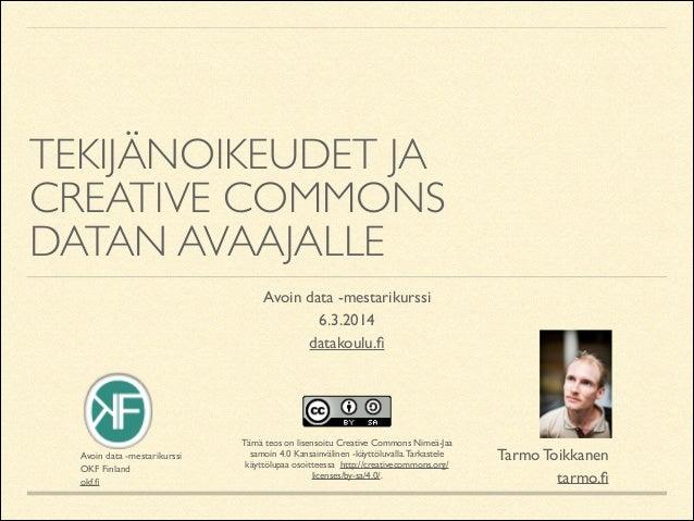 TEKIJÄNOIKEUDET JA  CREATIVE COMMONS DATAN AVAAJALLE Avoin data -mestarikurssi  6.3.2014  datakoulu.fi  Avoin data -mes...
