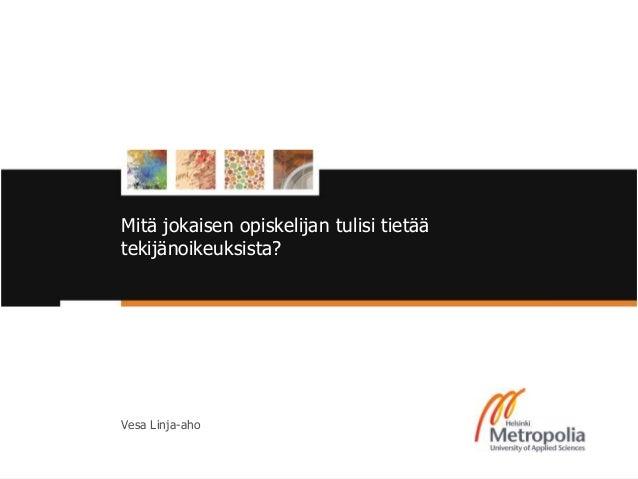 Mitä jokaisen opiskelijan tulisi tietää tekijänoikeuksista? Vesa Linja-aho 23/5/14 1Helsinki Metropolia University of Appl...