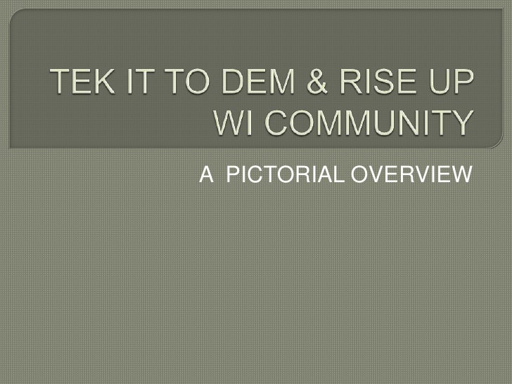 TEK IT TO DEM & RISE UP WI COMMUNITY<br />A  PICTORIAL OVERVIEW<br />