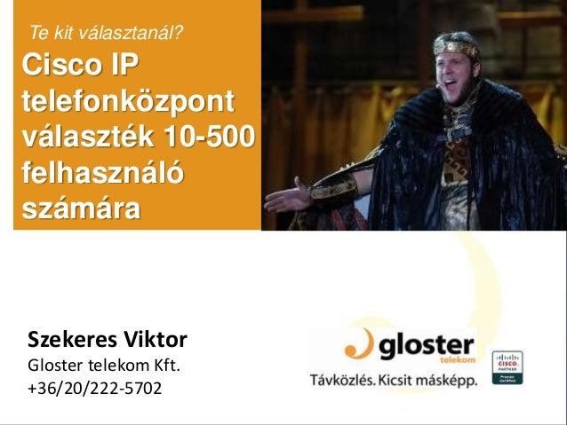 Cisco IP telefonközpont választék 10-500 felhasználó számára Te kit választanál? Szekeres Viktor Gloster telekom Kft. +36/...