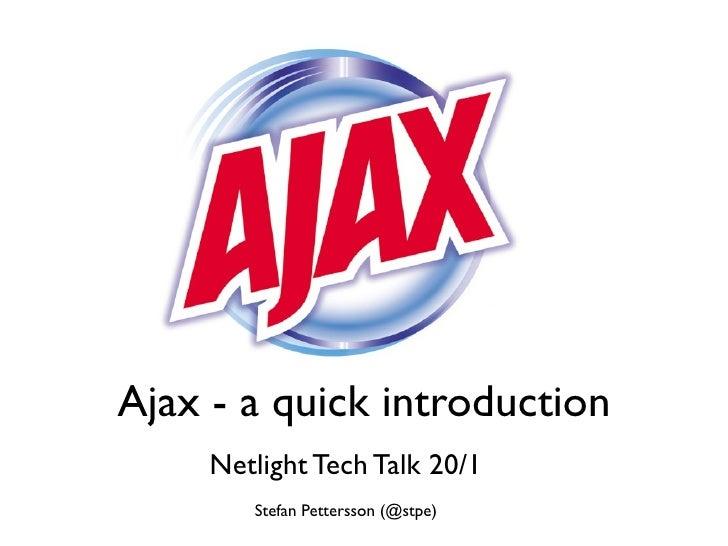 Ajax - a quick introduction      Netlight Tech Talk 20/1         Stefan Pettersson (@stpe)