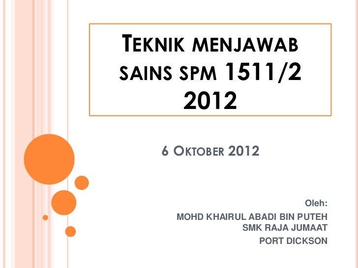 TEKNIK MENJAWABSAINS SPM 1511/2      2012   6 OKTOBER 2012                            Oleh:     MOHD KHAIRUL ABADI BIN PUT...