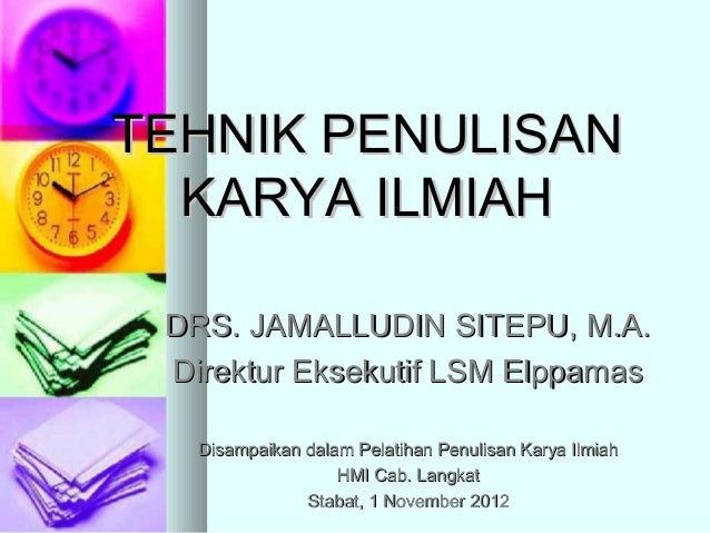 TEHNIK PENULISAN  KARYA ILMIAH DRS. JAMALLUDIN SITEPU, M.A. Direktur Eksekutif LSM Elppamas   Disampaikan dalam Pelatihan ...