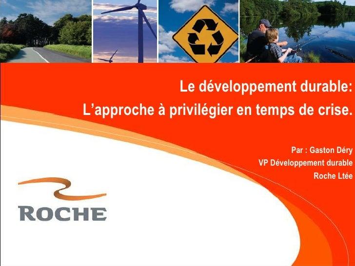 Le développement durable:<br /> L'approche à privilégier en temps de crise.<br />Par : Gaston Déry<br />VP Développement d...