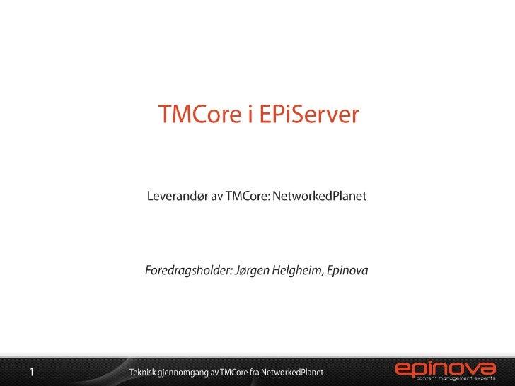 TMCore i EPiServer<br />Leverandør av TMCore: NetworkedPlanet<br />Foredragsholder: Jørgen Helgheim, Epinova<br />1<br />T...