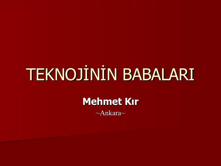 TEKNOJİNİN BABALARI Mehmet Kır ~Ankara~