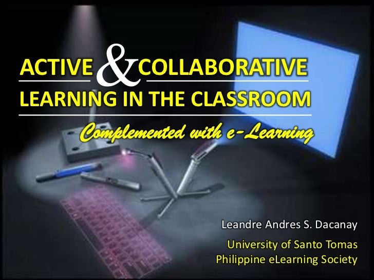 &<br />ACTIVE<br />COLLABORATIVE<br />LEARNING IN THE CLASSROOM<br />Complemented with e-Learning<br />Leandre Andres S. D...