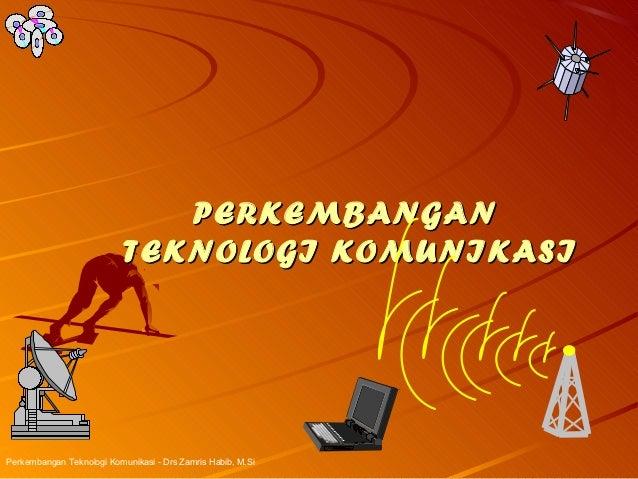 PERKEMBANGAN                           TEKNOLOGI KOMUNIKASIPerkembangan Teknologi Komunikasi - Drs Zamris Habib, M.Si