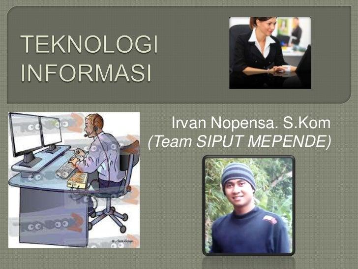 TEKNOLOGI INFORMASI<br />Irvan Nopensa. S.Kom<br />(Team SIPUT MEPENDE)<br />