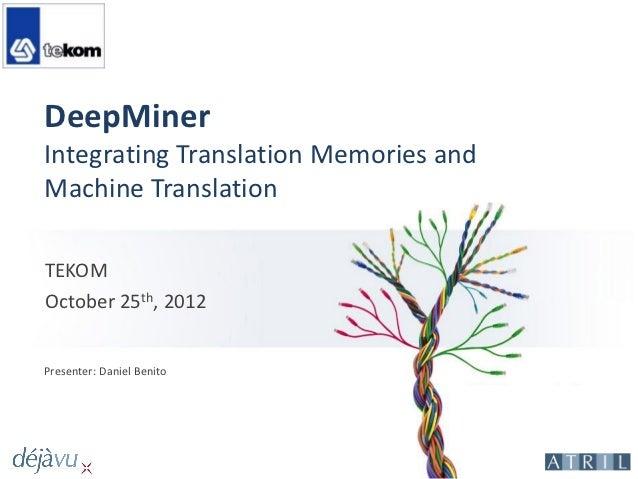 DeepMinerIntegrating Translation Memories andMachine TranslationTEKOMOctober 25th, 2012Presenter: Daniel Benito