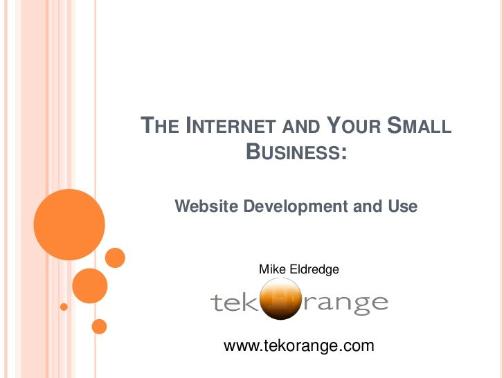 The Internet and Your Small Business: <br />Website Development and Use<br />Mike Eldredge<br />www.tekorange.com<br />