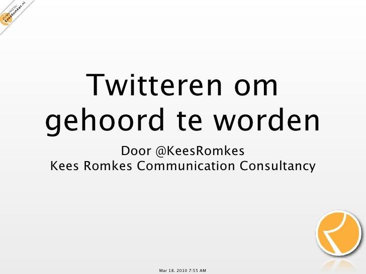 Twitteren om gehoord te worden          Door @KeesRomkes Kees Romkes Communication Consultancy                    Mar 18, ...
