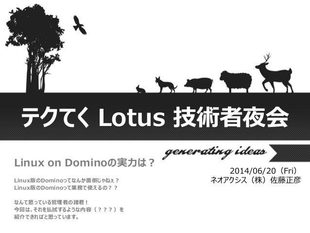 テクてく Lotus 技術者夜会 Linux on Dominoの実力は? Linux版のDominoってなんか面倒じゃねぇ? Linux版のDominoって業務で使えるの?? なんて思っている管理者の諸君! 今回は、それを払拭するような内容(...