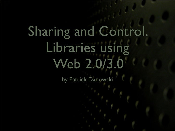 Sharing and Control.    Libraries using     Web 2.0/3.0      by Patrick Danowski