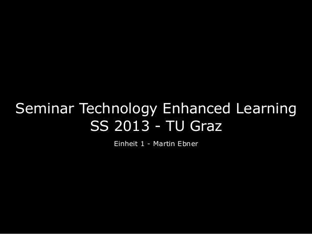 Seminar Technology Enhanced Learning         SS 2013 - TU Graz            Einheit 1 - Martin Ebner