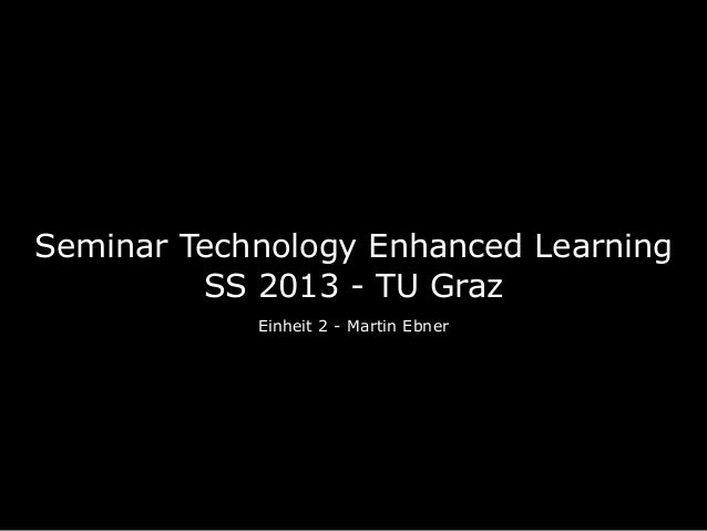 Seminar Technology Enhanced Learning         SS 2013 - TU Graz            Einheit 2 - Martin Ebner