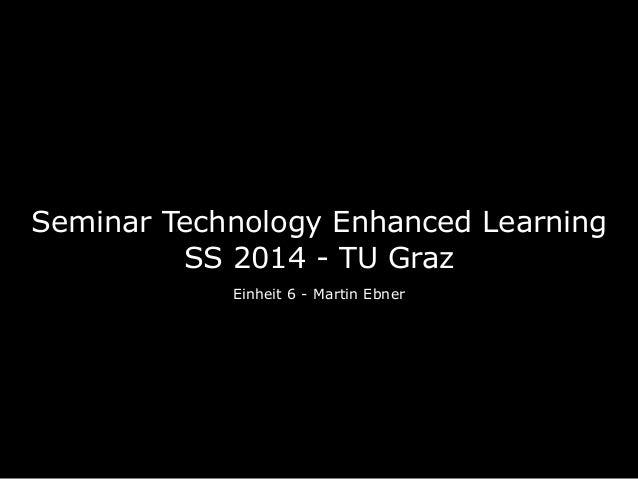 Seminar Technology Enhanced Learning SS 2014 - TU Graz Einheit 6 - Martin Ebner